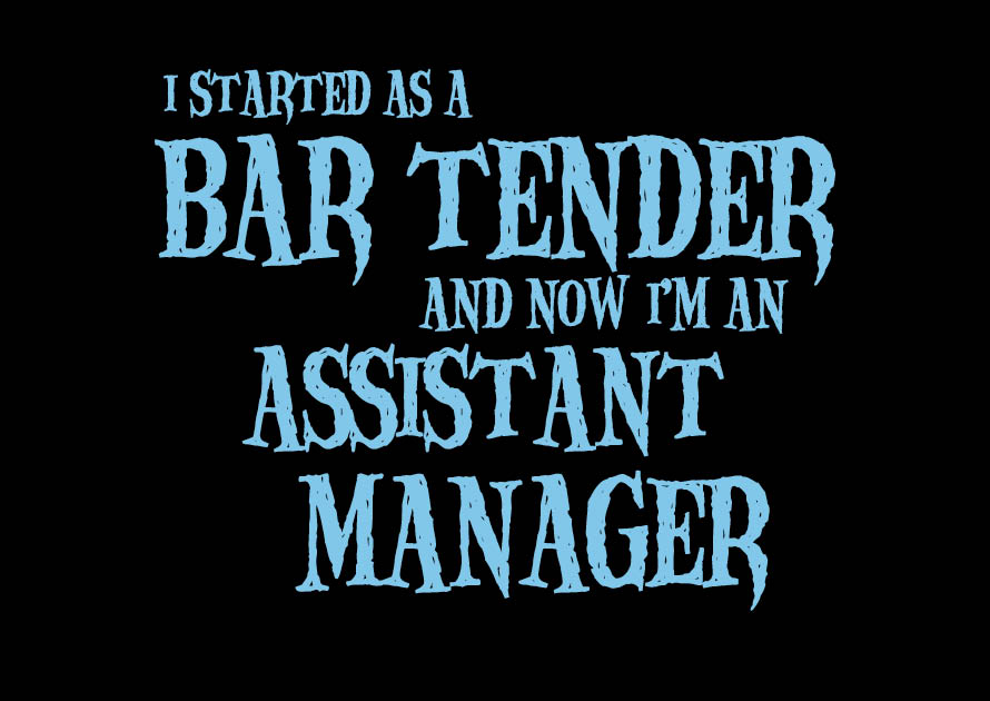 I started as a Bar Tender, now I'm an Assistant Manager
