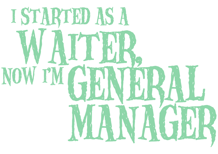 I started as a Waiter, now I'm a General Manager
