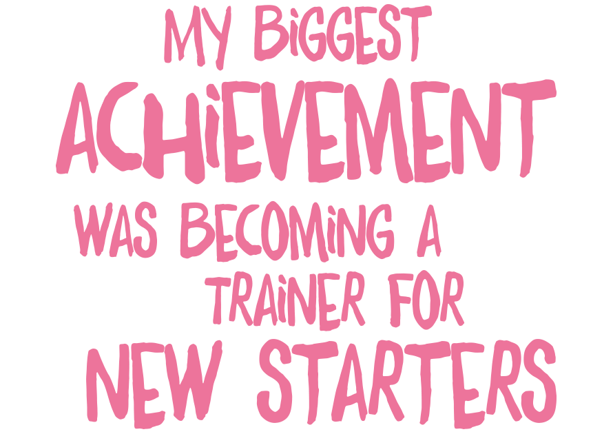 My biggest achievement was becoming a trainer for new starters