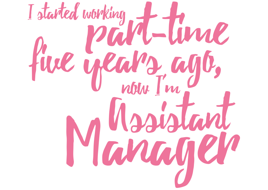 I started working part-time five years ago, now I'm Assistant Manager