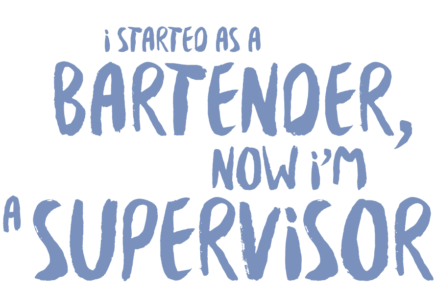 I started as a Bar Tender, now I'm a Supervisor