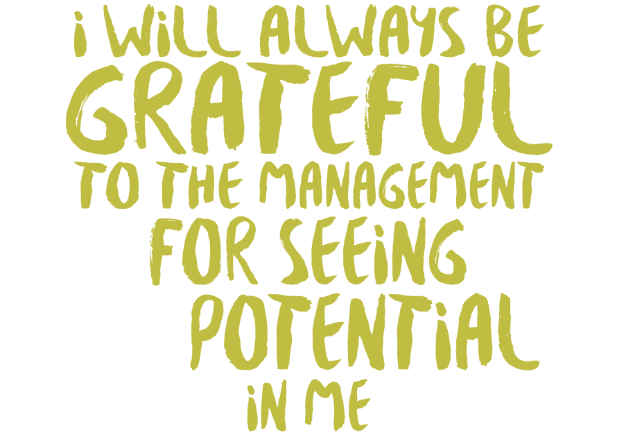 I will always be grateful to the management for seeing potential in me