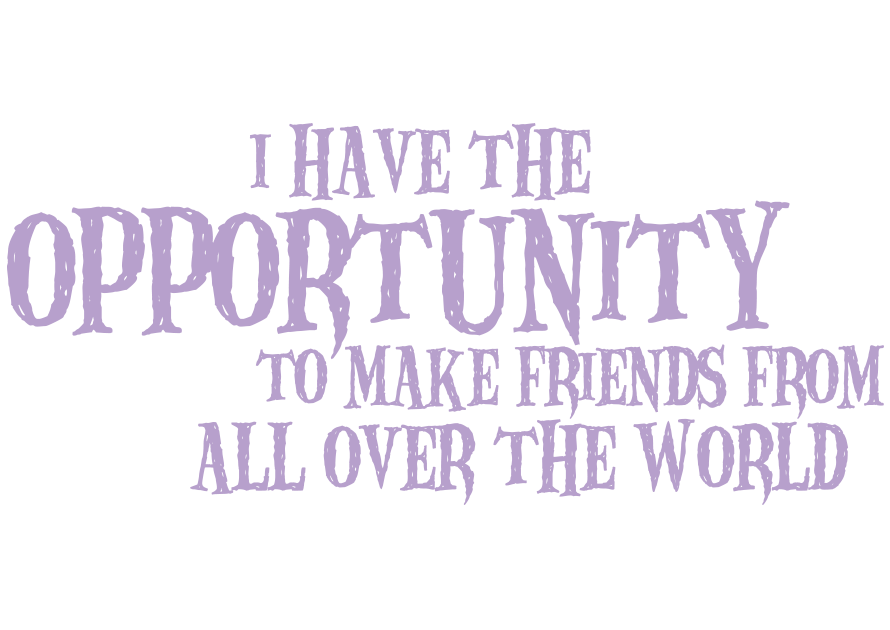 I have the opportunity to make friends from all over the world
