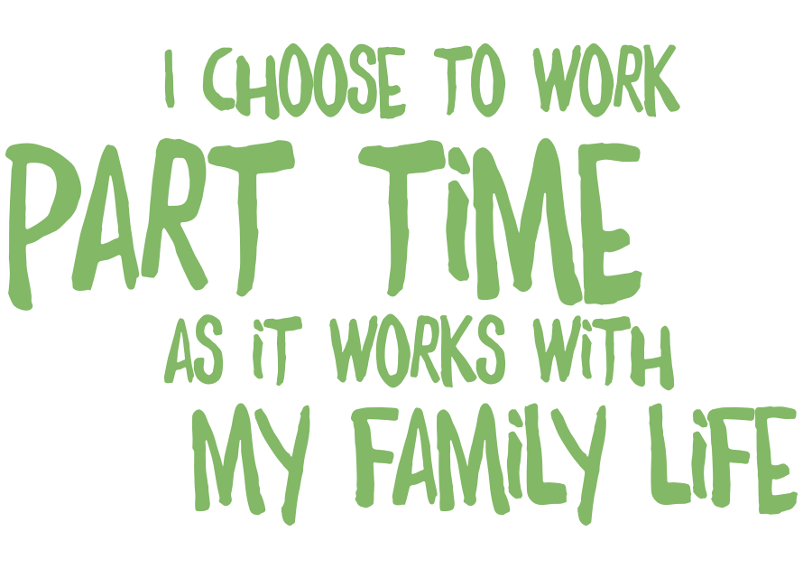 I choose to work part-time as it works with my family life