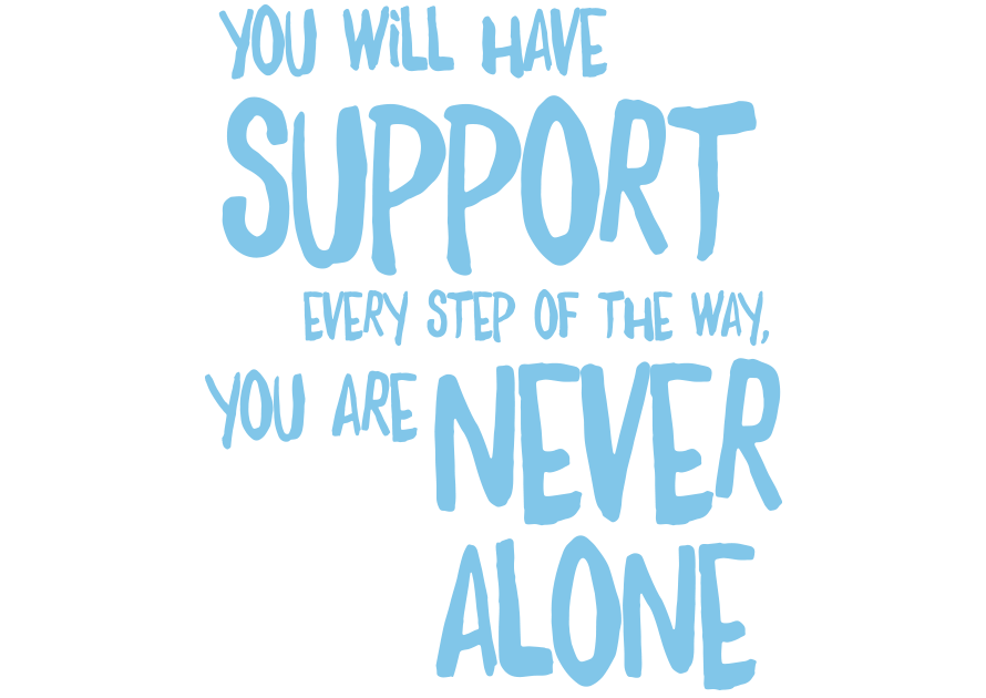You will have support every step of the way, you are never alone
