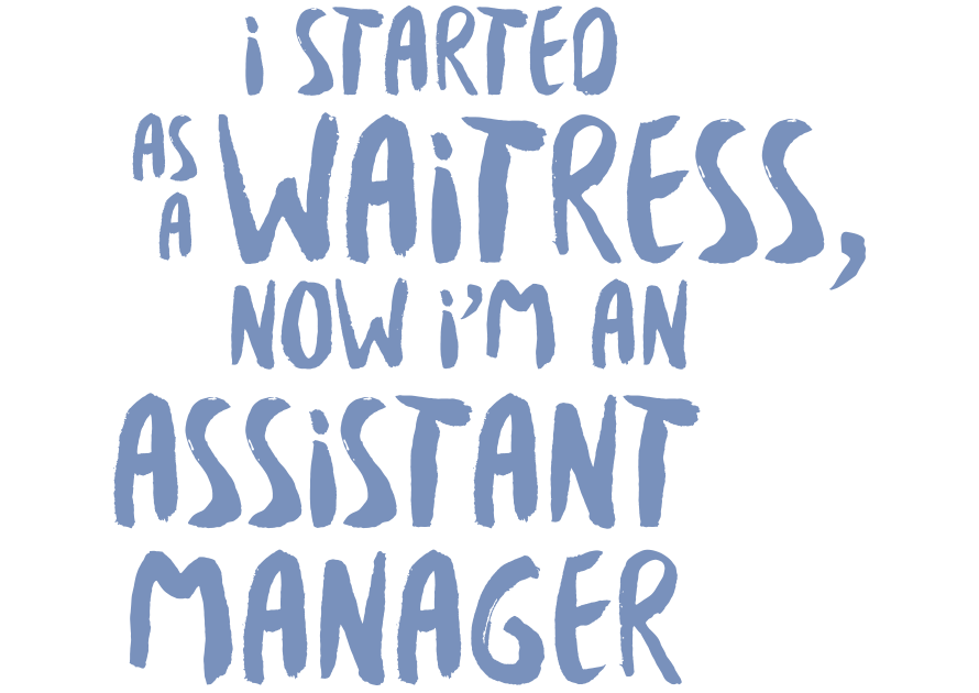 I started as a Waitress, now I'm Assistant Manager