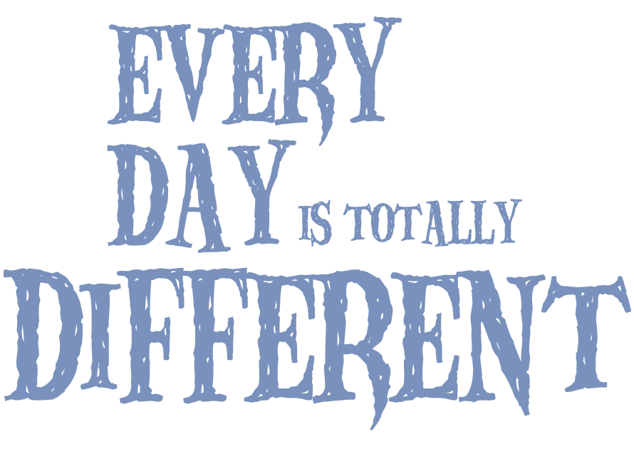Every day is totally different