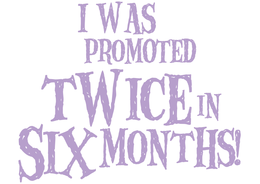 I was promoted twice in six months!