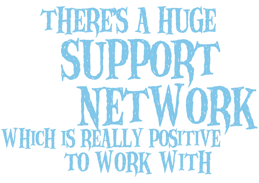 There's a huge support network which is really positive to work with