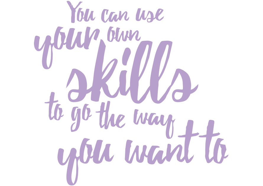 You can use your own skills to go the way that you want