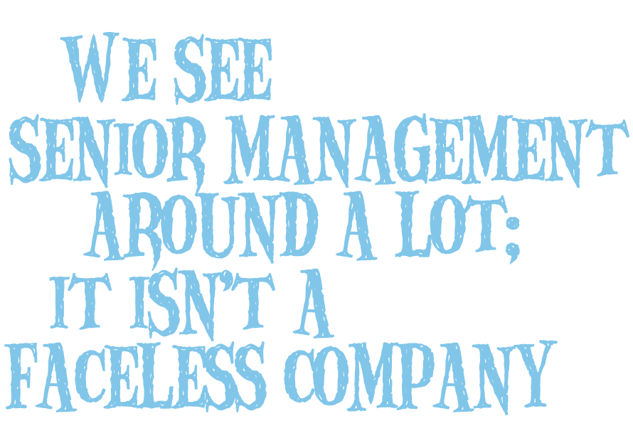 We see senior management around a lot; it isn't a faceless company