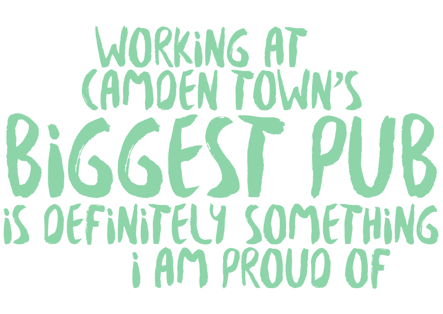 Working at Camden Town's biggest pub is definitely something to be proud of