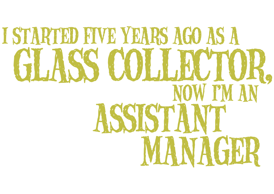 I started five years ago as a Glass Collector, now I'm an Assistant Manager