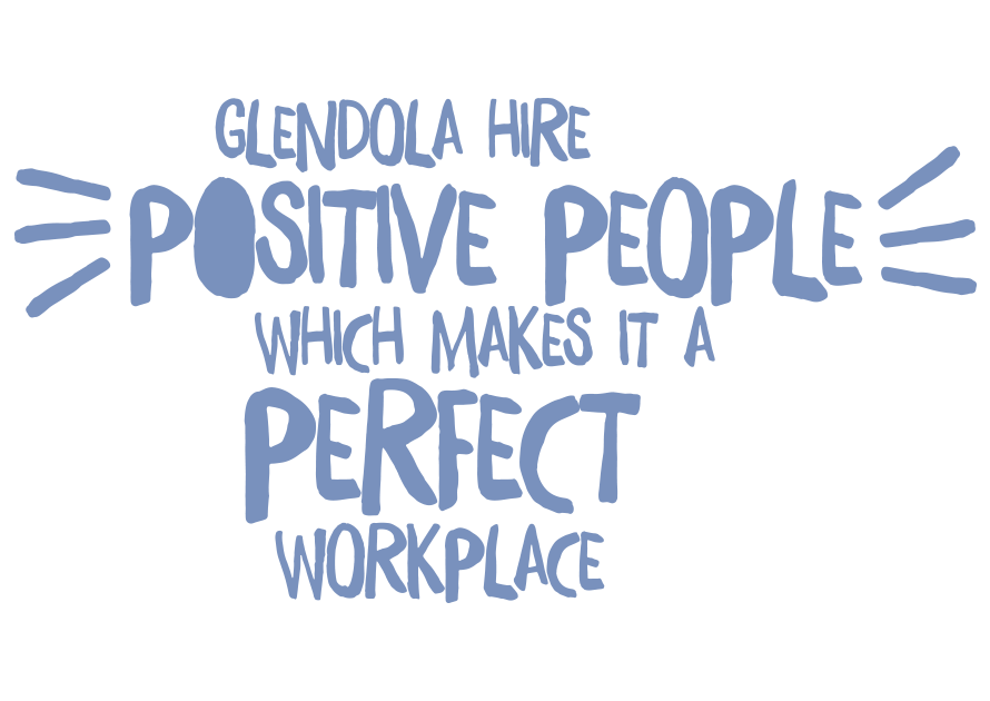 Glendola hire positive people which makes it a perfect workplace